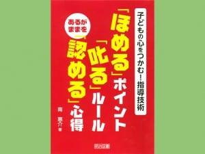 「ほめる」ポイント「叱る」ルール あるがままを「認める」心得 南惠介 著 明治図書出版 1700円+税